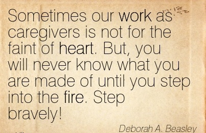best-work-quote-by-deborah-a-beasley-sometimes-our-work-as-caregivers-is-not-for-the-faint-of-heart-but-you-will-never-know-what-you-are-made-of-until-you-step-into-the-fire-step-bravely.jpg