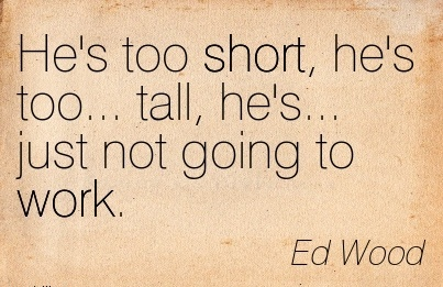 best-work-quote-by-ed-wood-hes-too-short-hes-too-tall-hes-just-not-going-to-work.jpg