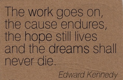 best-work-quote-by-edward-kennedy-the-work-goes-on-the-cause-endures-the-hope-still-lives-and-the-dreams-shall-never-die.jpg