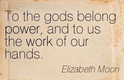 best-work-quote-by-elizabeth-moon-to-the-gods-belong-power-and-to-us-the-work-of-our-hands.jpg