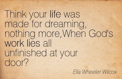 best-work-quote-by-ella-wheeler-wilcox-think-your-life-was-made-for-dreaming-nothing-morewhen-gods-work-lies-all-unfinished-at-your-door.jpg