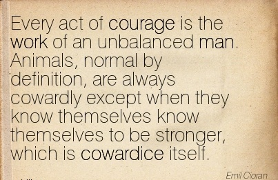 best-work-quote-by-emil-coran-every-act-of-courage-is-work-of-an-unbalanced-man-animals-normal-by-definition-are-always-cowardly-except-when-they-know-themselves-know-themselves-to-be-stronger.jpg