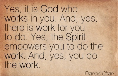 best-work-quote-by-francis-chan-yes-it-is-god-who-works-in-you-and-yes-there-is-work-for-you-to-do-yes-the-spirit-empowers-you-to-do-the-work-and-yes-you-do-the-qork.jpg
