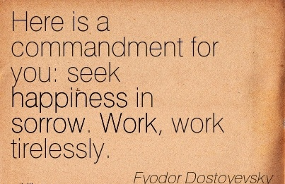 best-work-quote-by-fyodor-dostoyevsky-here-is-a-commandment-for-you-seek-happiness-in-sorrow-work-work-tirelessly.jpg