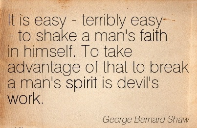 best-work-quote-by-george-bernard-shaw-it-is-easy-terribly-easy-to-shake-a-mans-faith-in-himself-to-take-advantage-of-that-to-break-a-mans-spirit-is-devils-work.jpg