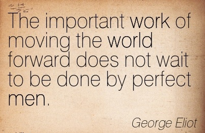 best-work-quote-by-george-eliot-the-important-work-of-moving-the-world-forward-does-not-wait-to-be-done-by-perfect-men.jpg