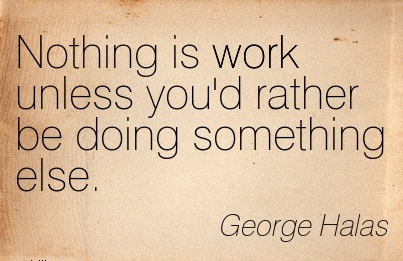 best-work-quote-by-george-halas-nothing-is-work-unless-youd-rather-be-doing-something-else.jpg