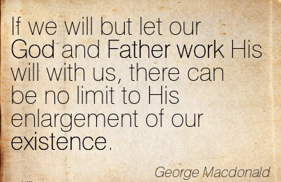best-work-quote-by-george-macdonald-if-we-will-but-let-our-god-and-father-work-his-will-with-us-there-can-be-no-limit-to-his-enlargement-of-our-existence.jpg