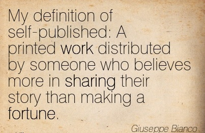 best-work-quote-by-giuseppe-bianco-my-definition-of-self-published-a-printed-work-distributed-by-someone-who-believes-more-in-sharing-their-story-than-making-a-fortune.jpg