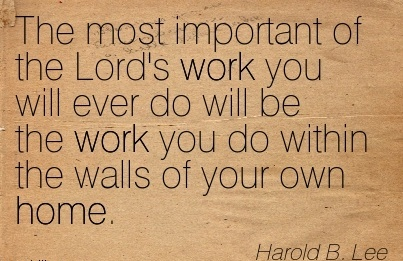 best-work-quote-by-harold-b-lee-most-important-of-the-lords-work-you-will-ever-do-will-be-the-work-you-do-within-the-walls-of-your-own-home.jpg