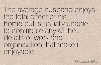 best-work-quote-by-havelock-ellis-average-husband-enjoys-the-total-effect-of-his-home-but-is-usually-unable-to-contribute-any-of-the-details-of-work-and-organisation-that-make-it-enjoyable.jpg