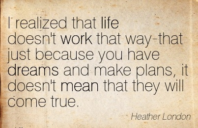 best-work-quote-by-heather-london-i-realized-that-life-doesnt-work-that-way-that-just-because-you-have-dreams-and-make-plans-it-doesnt-mean-that-they-will-come-true.jpg