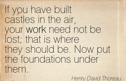 best-work-quote-by-henry-david-thoreau-if-you-have-built-castles-in-the-air-your-work-need-not-be-lost-that-is-where-they-should-be-now-put-the-foundations-under-them.jpg