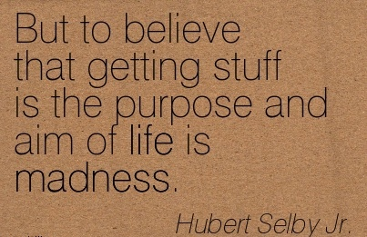 best-work-quote-by-hubert-selby-jr-but-to-believe-that-getting-stuff-is-purpose-and-aim-of-life-is-madness.jpg