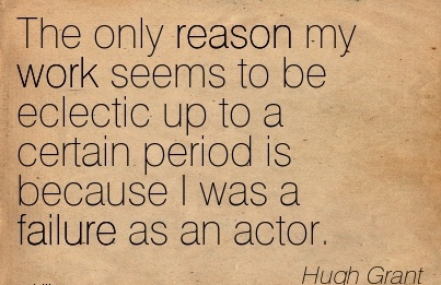 best-work-quote-by-hugh-grant-the-only-reason-my-work-seems-to-be-eclectic-up-to-a-certain-period-is-because-i-was-a-failure-as-an-actor.jpg