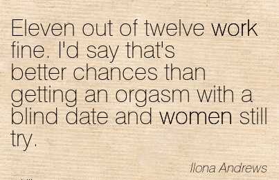 best-work-quote-by-ilona-andrews-eleven-out-of-twelve-work-fine-id-say-thats-better-xhances-than-getting-an-orgasm-with-a-blind-date-and-women-still-try.jpg