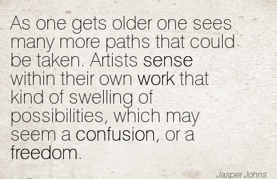 best-work-quote-by-jasper-jons-as-one-gets-older-one-sees-many-more-paths-that-could-be-taken-artists-sense-within-their-own-work-that-kind-of-swelling-of-possibilities.jpg