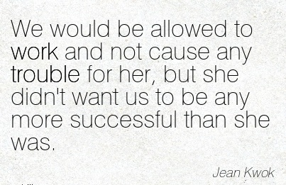 best-work-quote-by-jean-kwok-we-would-be-allowed-to-work-and-not-cause-any-trouble-for-her-but-she-didnt-want-us-to-be-any-more-successful-than-she-was.jpg