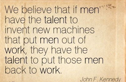 best-work-quote-by-john-f-kennedy-we-believe-that-if-men-have-the-talent-to-invent-new-machines-that-put-men-out-of-work-they-have-the-talent-to-put-those-men-back-to-work.jpg