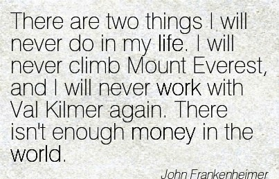 best-work-quote-by-john-frankenheimer-there-are-two-things-i-will-never-do-in-my-life-i-will-never-climb-mount-everest-and-i-will-never-work-with-val-kilmer-again-there-isnt-enough-money-in-the-w.jpg