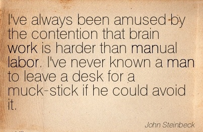 best-work-quote-by-john-steinbeck-ive-always-been-amused-by-contention-that-brain-work-is-harder-than-manual-labor.jpg