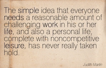 best-work-quote-by-judith-martin-the-simple-idea-that-everyone-needs-a-reasonable-amount-of-challenging-work-in-his-or-her-life-and-also-a-personal-life-complete-with-noncompetitive-leisure-has-n.jpg