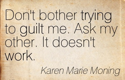 best-work-quote-by-karen-marie-moning-dont-bother-trying-to-guilt-me-ask-my-other-it-doesnt-work.jpg