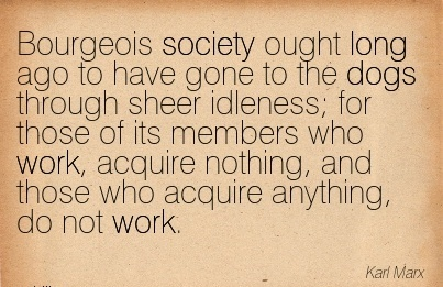 best-work-quote-by-karl-marx-bourgeois-society-ought-long-ago-to-have-gone-to-the-dogs-through-sheer-idleness-for-those-of-its-members-who-work-acquire-nothing-and-those-who-acquire-anything-do.jpg