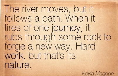 best-work-quote-by-kekla-magoon-the-river-moves-but-it-follows-a-path-when-it-tires-of-one-journey-it-rubs-through-some-rock-to-forge-a-new-way-hard-work-but-thats-its-nature.jpg