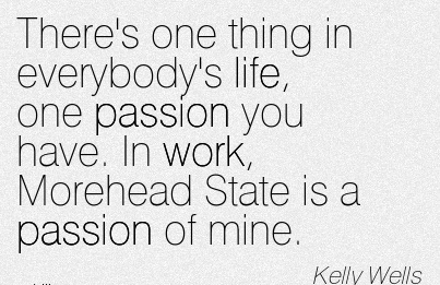 best-work-quote-by-kelly-wells-theres-one-thing-in-everybodys-life-one-passion-you-have-in-work-morehead-state-is-a-passion-of-mine.jpg