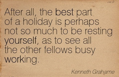best-work-quote-by-kenneth-grahame-after-all-the-best-part-of-a-holiday-is-perhaps-not-so-much-to-be-resting-yourself-as-to-see-all-the-other-fellows-busy-working.jpg
