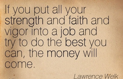 best-work-quote-by-lawrence-welk-if-you-put-all-your-strength-and-faith-and-vigor-into-a-job-and-try-to-do-the-best-you-can-the-money-will-come.jpg