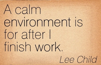 best-work-quote-by-lee-child-a-calm-environment-is-for-after-i-finish-work.jpg