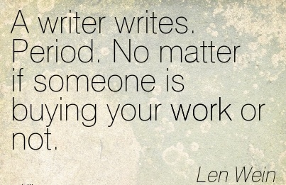 best-work-quote-by-len-wein-a-writer-writes-period-no-matter-if-someone-is-buying-your-work-or-not.jpg