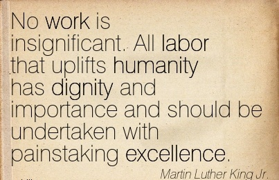 best-work-quote-by-martin-luther-king-jr-no-work-is-insignificant-all-labor-that-uplifts-humanity-has-dignity-and-importance-and-should-be-undertaken-with-painstaking-excellence.jpg
