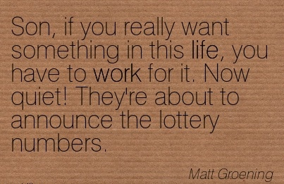 best-work-quote-by-matt-groening-son-if-you-really-want-something-in-this-life-you-have-to-work-for-it-now-quiet-theyre-about-to-announce-the-lottery-numbers.jpg