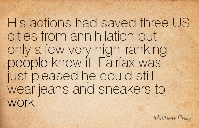 best-work-quote-by-matthew-relly-his-actions-had-saved-three-us-cities-from-annihilation-but-only-a-few-very-high-ranking-people-knew-it-fairfax-was-just-pleased-he-could-still-wear-jeans-and-sneak.jpg