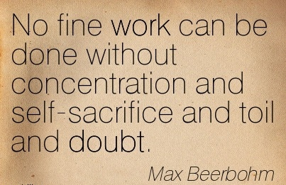 best-work-quote-by-max-beerhohm-no-fine-work-can-be-done-without-concentration-and-self-sacrifice-and-toil-and-doubt.jpg