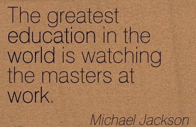 best-work-quote-by-michael-jackson-the-greatest-education-in-the-world-is-watching-the-masters-at-work.jpg