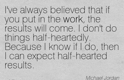 best-work-quote-by-michael-joran-ive-always-believed-that-if-you-put-in-the-work-the-results-will-come-i-dont-do-things-half-heartedly-because-i-know-if-i-do-then-i-can-expect-half-hearted-resul.jpg