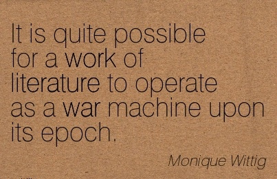 best-work-quote-by-monique-wittig-it-is-quite-possible-for-a-work-of-literature-to-operate-as-a-war-machine-upon-its-epoch.jpg