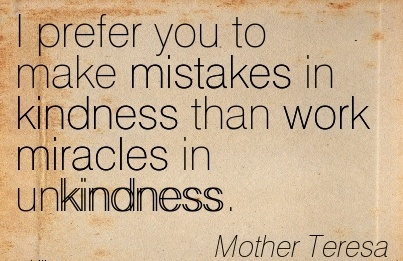 best-work-quote-by-mother-teresa-i-prefer-you-to-make-mistakes-in-kindness-than-work-miracles-in-unkindness.jpg