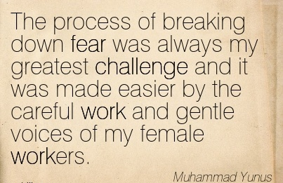 best-work-quote-by-muhammad-yunus-the-process-of-breaking-down-fear-was-always-my-greatest-challenge-and-it-was-made-easier-by-the-careful-work-and-gentle-voices-of-my-female-workers.jpg