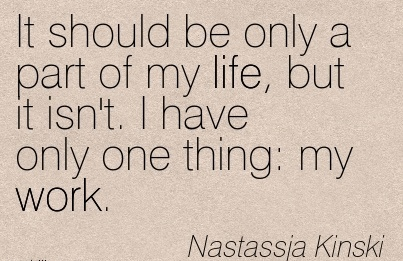 best-work-quote-by-nastassja-kinski-it-should-be-only-a-part-of-my-life-but-it-isnt-i-have-only-one-thing-my-work.jpg