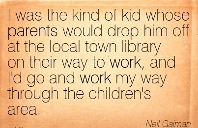 best-work-quote-by-neil-gaiman-i-was-the-kind-of-kid-whose-parents-would-drop-him-off-at-the-local-town-library-on-their-way-to-work-and-id-go-and-work-my-way-through-the-childrens-area.jpg