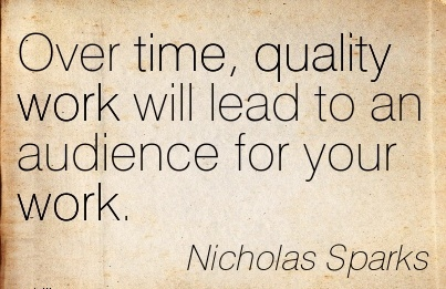 best-work-quote-by-nicholas-sparks-over-time-quality-work-will-lead-to-an-audience-for-your-work.jpg