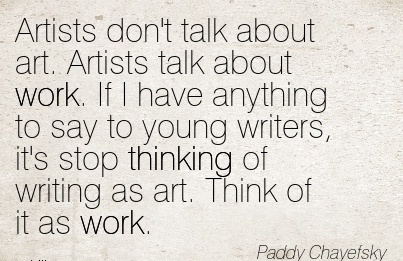 best-work-quote-by-paddy-chayelsky-artists-dont-talk-about-art-artists-talk-about-work-if-i-have-anything-to-say-to-young-writers-its-stop-thinking-of-writing-as-art-think-of-it-as-work.jpg