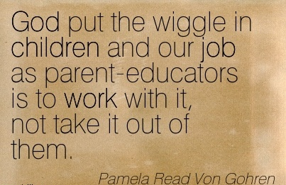 best-work-quote-by-parnela-read-von-gohren-god-put-the-wiggle-in-children-and-our-job-as-parent-educators-is-to-work-with-it-not-take-it-out-of-them.jpg