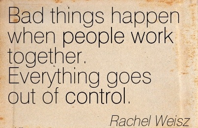 best-work-quote-by-rachel-weisz-bad-things-happen-when-people-work-together-everything-goes-out-of-control.jpg