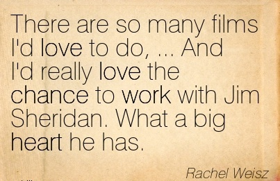 best-work-quote-by-rachel-weisz-there-are-so-many-films-id-love-to-do-and-id-really-love-the-chance-to-work-with-jim-sheridan-what-a-big-heart-he-has.jpg